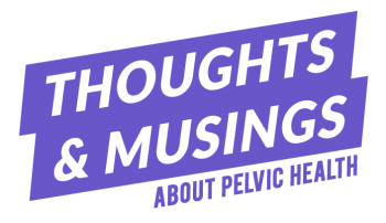 Thoughts & Musings About Pelvic Health